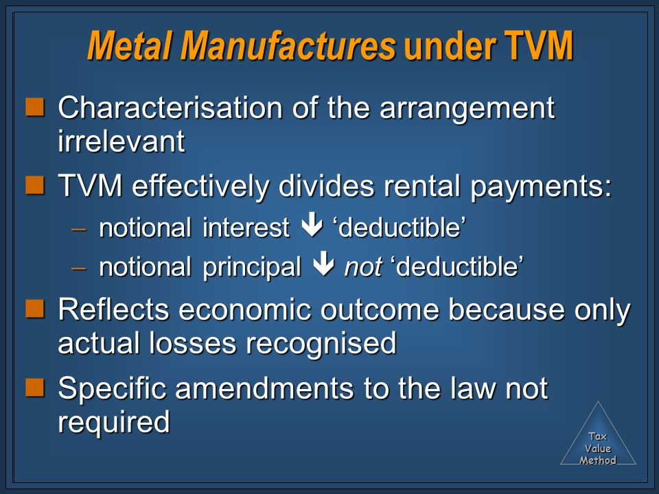 TaxValueMethod Metal Manufactures under TVM Characterisation of the arrangement irrelevant Characterisation of the arrangement irrelevant TVM effectively divides rental payments: TVM effectively divides rental payments:  notional interest  'deductible'  notional principal  not 'deductible' Reflects economic outcome because only actual losses recognised Reflects economic outcome because only actual losses recognised Specific amendments to the law not required Specific amendments to the law not required