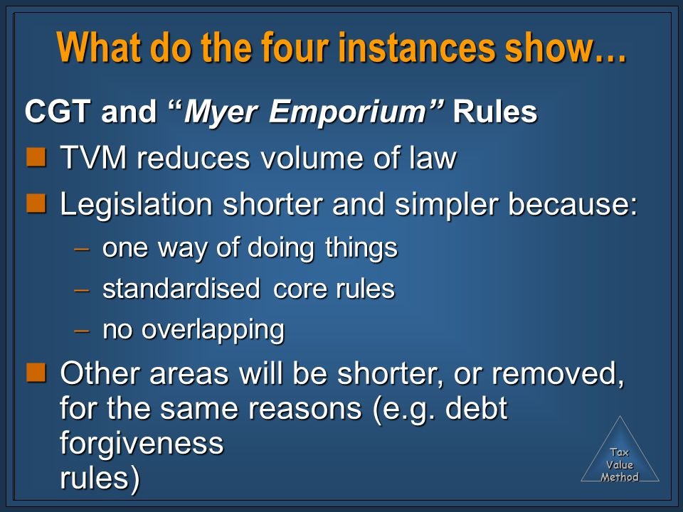 TaxValueMethod What do the four instances show… CGT and Myer Emporium Rules TVM reduces volume of law TVM reduces volume of law Legislation shorter and simpler because: Legislation shorter and simpler because:  one way of doing things  standardised core rules  no overlapping Other areas will be shorter, or removed, for the same reasons (e.g.