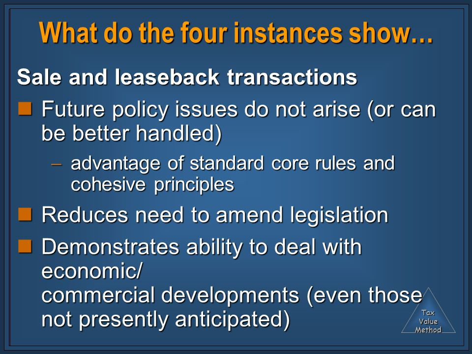 TaxValueMethod What do the four instances show… Sale and leaseback transactions Future policy issues do not arise (or can be better handled) Future policy issues do not arise (or can be better handled)  advantage of standard core rules and cohesive principles Reduces need to amend legislation Reduces need to amend legislation Demonstrates ability to deal with economic/ commercial developments (even those not presently anticipated) Demonstrates ability to deal with economic/ commercial developments (even those not presently anticipated)