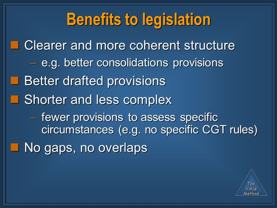TaxValueMethod Benefits to legislation Clearer and more coherent structure Clearer and more coherent structure  e.g. better consolidations provisions