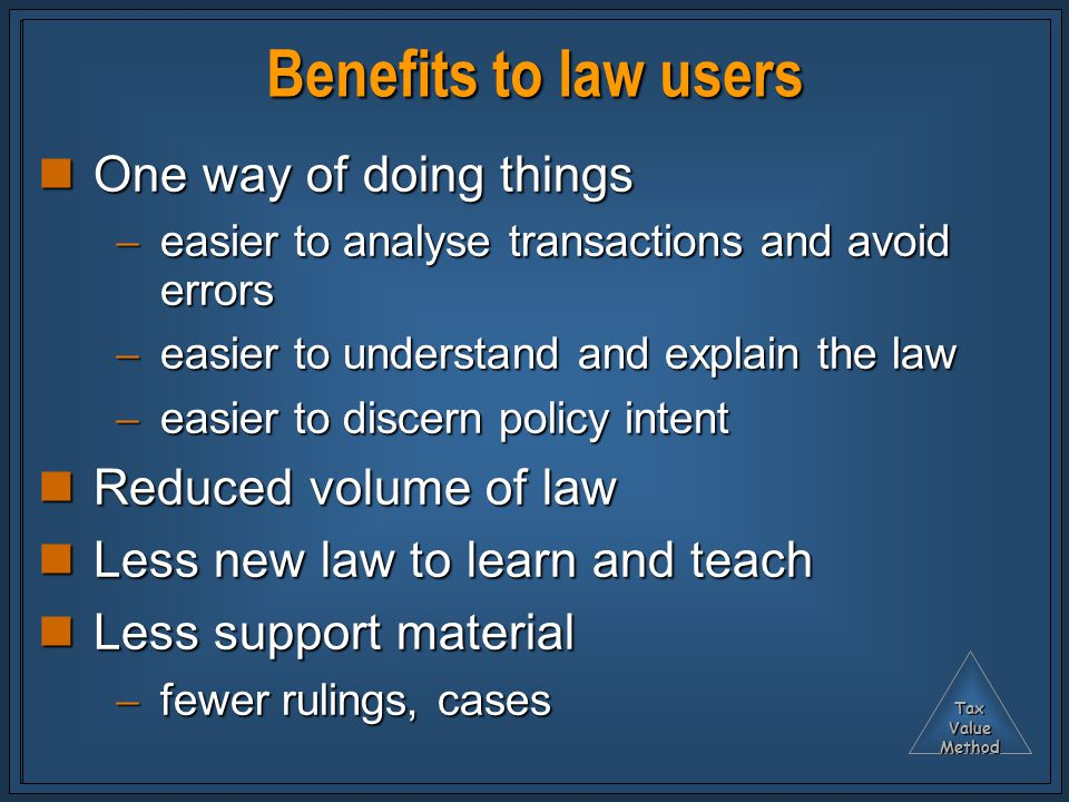 TaxValueMethod Benefits to law users One way of doing things One way of doing things  easier to analyse transactions and avoid errors  easier to understand and explain the law  easier to discern policy intent Reduced volume of law Reduced volume of law Less new law to learn and teach Less new law to learn and teach Less support material Less support material  fewer rulings, cases