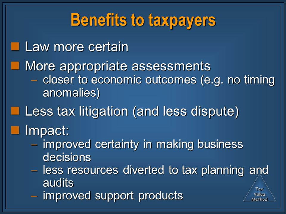 TaxValueMethod Benefits to taxpayers Law more certain Law more certain More appropriate assessments More appropriate assessments  closer to economic outcomes (e.g.