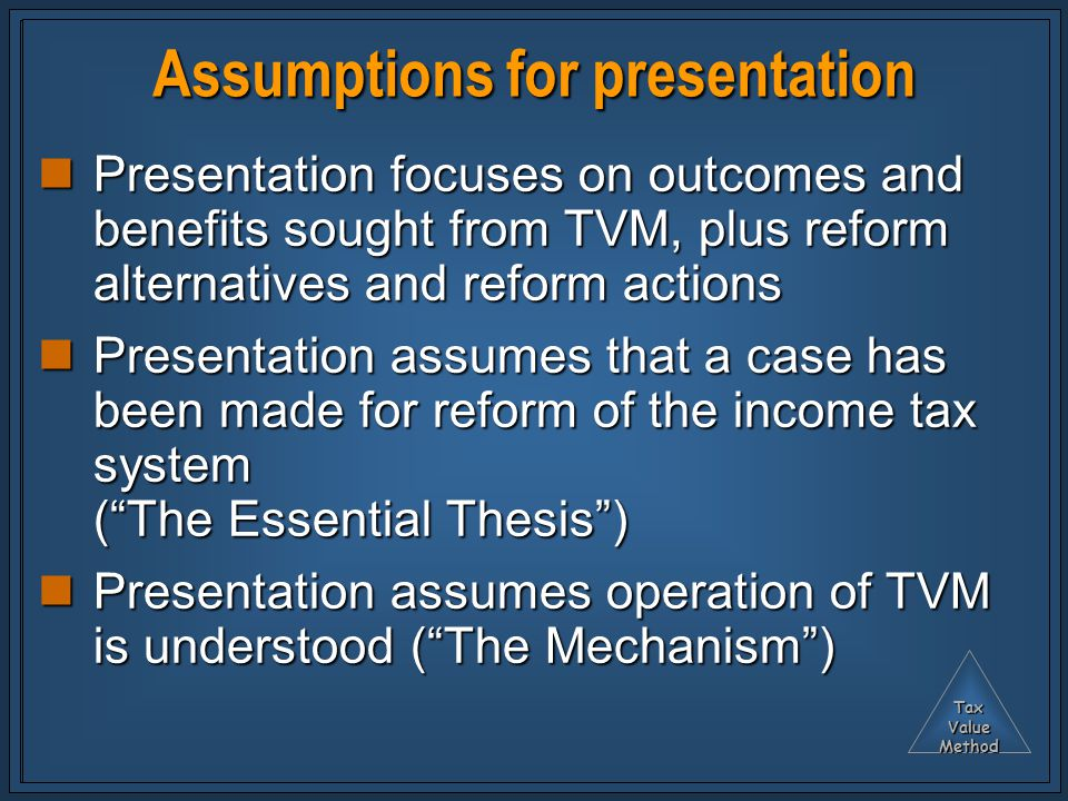 TaxValueMethod Assumptions for presentation Presentation focuses on outcomes and benefits sought from TVM, plus reform alternatives and reform actions Presentation focuses on outcomes and benefits sought from TVM, plus reform alternatives and reform actions Presentation assumes that a case has been made for reform of the income tax system ( The Essential Thesis ) Presentation assumes that a case has been made for reform of the income tax system ( The Essential Thesis ) Presentation assumes operation of TVM is understood ( The Mechanism ) Presentation assumes operation of TVM is understood ( The Mechanism )