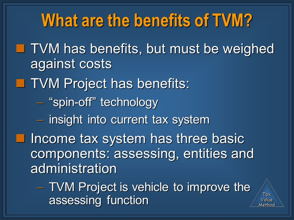 TaxValueMethod What are the benefits of TVM? TVM has benefits, but must be weighed against costs TVM has benefits, but must be weighed against costs T