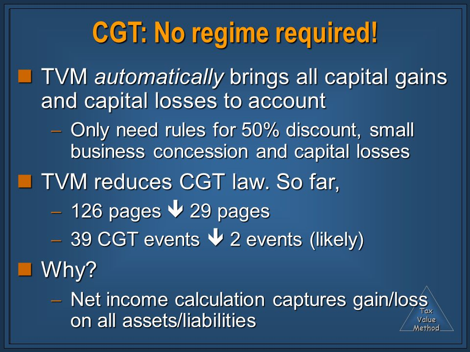 TaxValueMethod CGT: No regime required! TVM automatically brings all capital gains and capital losses to account TVM automatically brings all capital