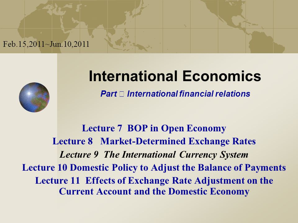 International Economics Part Ⅱ International financial relations Feb.15,2011~Jun.10,2011 Lecture 7 BOP in Open Economy Lecture 8 Market-Determined Exc