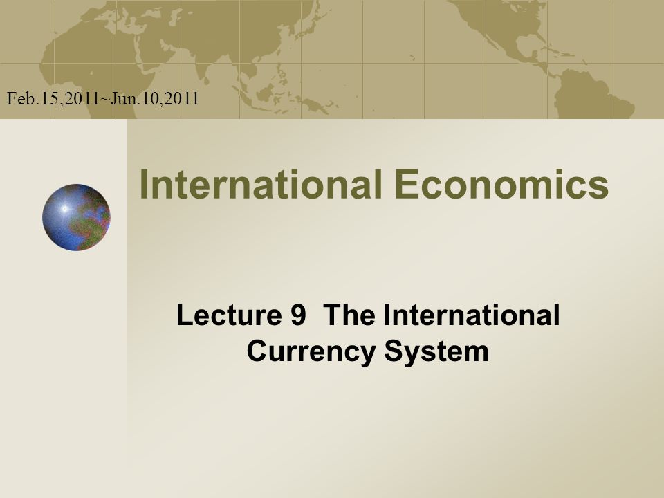 International Economics Lecture 9 The International Currency System Feb.15,2011~Jun.10,2011