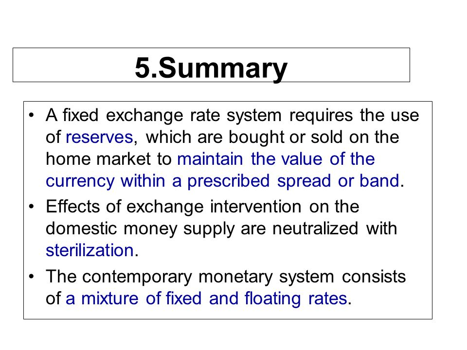 5.Summary A fixed exchange rate system requires the use of reserves, which are bought or sold on the home market to maintain the value of the currency