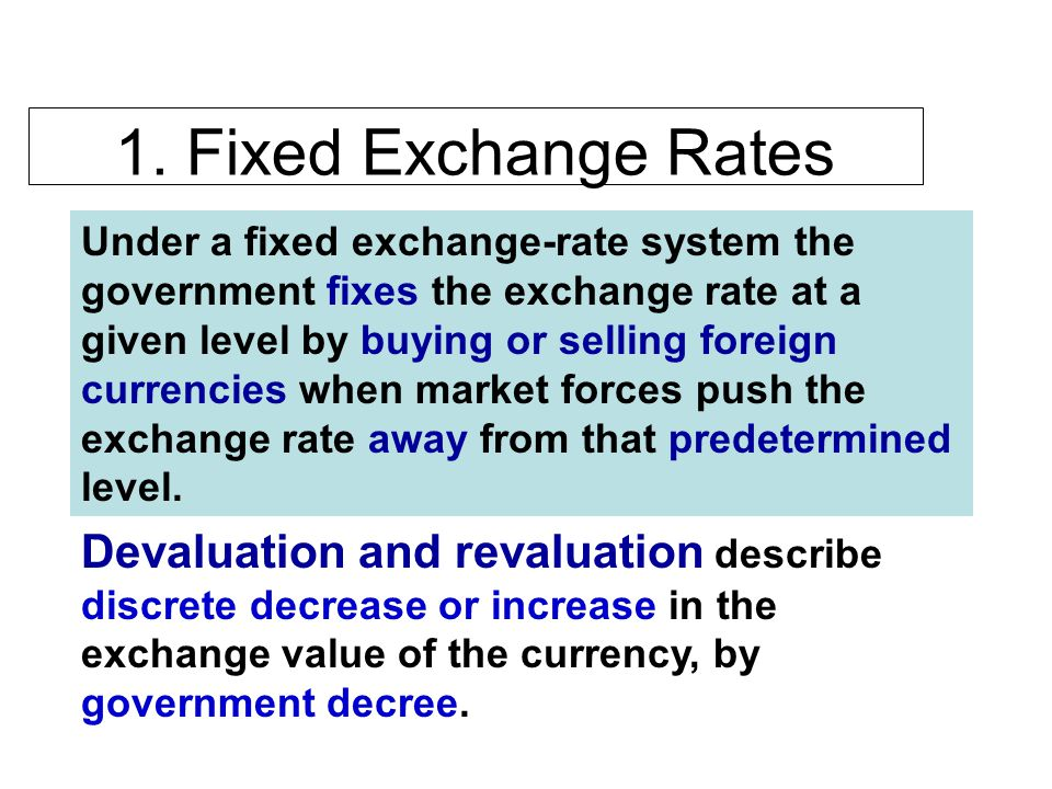 1. Fixed Exchange Rates Under a fixed exchange-rate system the government fixes the exchange rate at a given level by buying or selling foreign curren