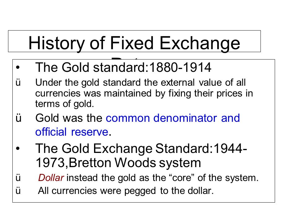 History of Fixed Exchange Rates The Gold standard:1880-1914 üUnder the gold standard the external value of all currencies was maintained by fixing the