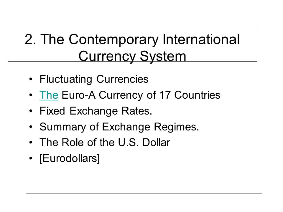 2. The Contemporary International Currency System Fluctuating Currencies The Euro-A Currency of 17 CountriesThe Fixed Exchange Rates. Summary of Excha