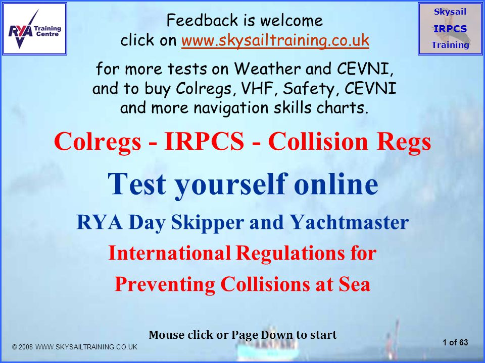 Skysail IRPCS Training 1 of 63 Colregs - IRPCS - Collision Regs Test yourself online RYA Day Skipper and Yachtmaster International Regulations for Preventing Collisions at Sea Mouse click or Page Down to start © 2008 WWW.SKYSAILTRAINING.CO.UK Feedback is welcome click on www.skysailtraining.co.ukwww.skysailtraining.co.uk for more tests on Weather and CEVNI, and to buy Colregs, VHF, Safety, CEVNI and more navigation skills charts.