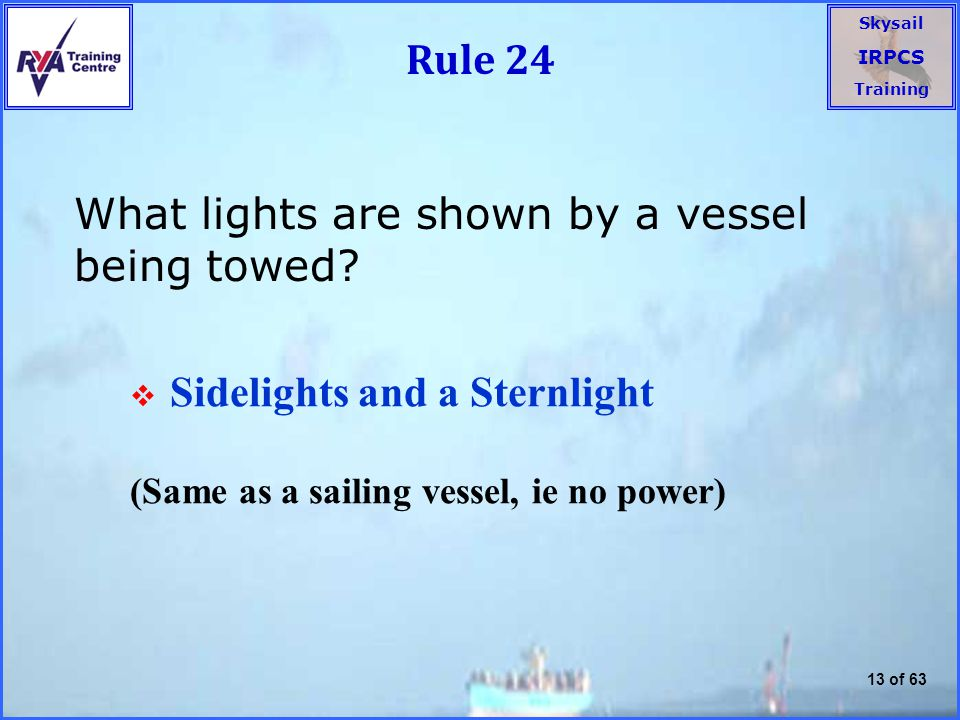 Skysail IRPCS Training 13 of 63 Rule 24 What lights are shown by a vessel being towed.