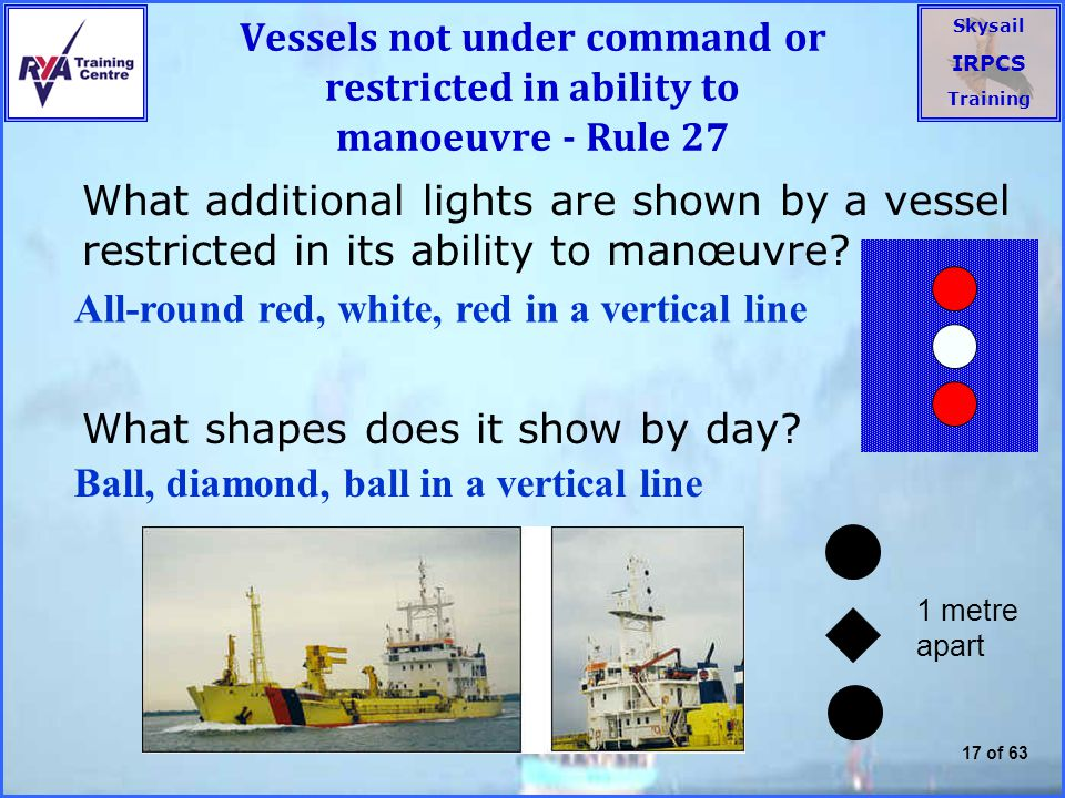 Skysail IRPCS Training 17 of 63 Vessels not under command or restricted in ability to manoeuvre - Rule 27 What additional lights are shown by a vessel restricted in its ability to manœuvre.