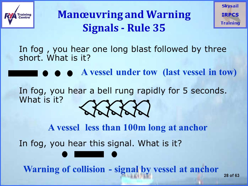 Skysail IRPCS Training 28 of 63 Manœuvring and Warning Signals - Rule 35 In fog, you hear one long blast followed by three short.