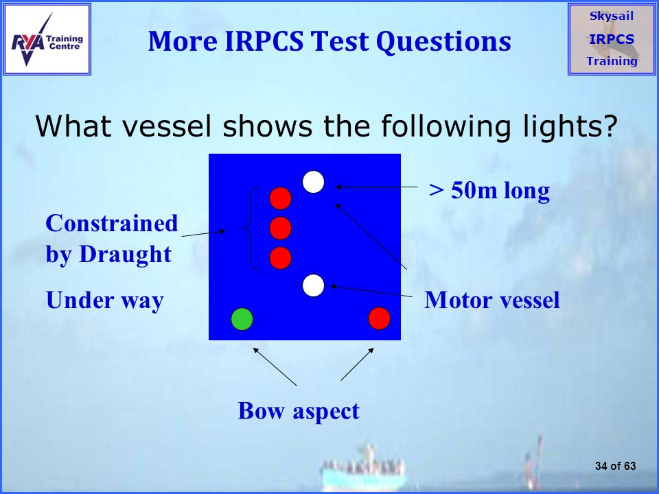 Skysail IRPCS Training 34 of 63 More IRPCS Test Questions What vessel shows the following lights.