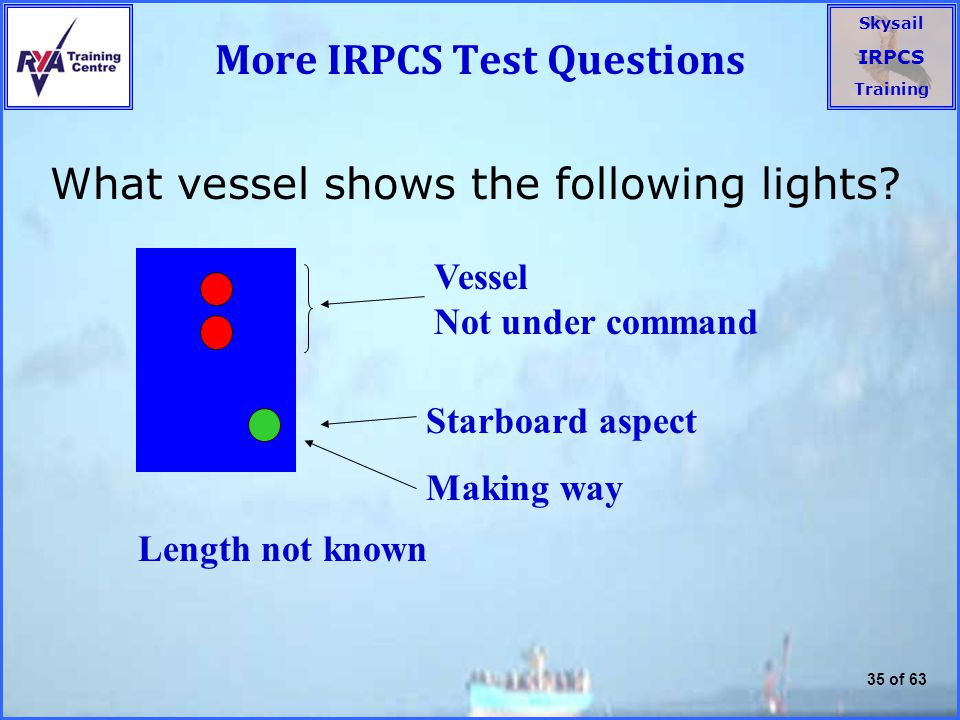 Skysail IRPCS Training 35 of 63 More IRPCS Test Questions What vessel shows the following lights.