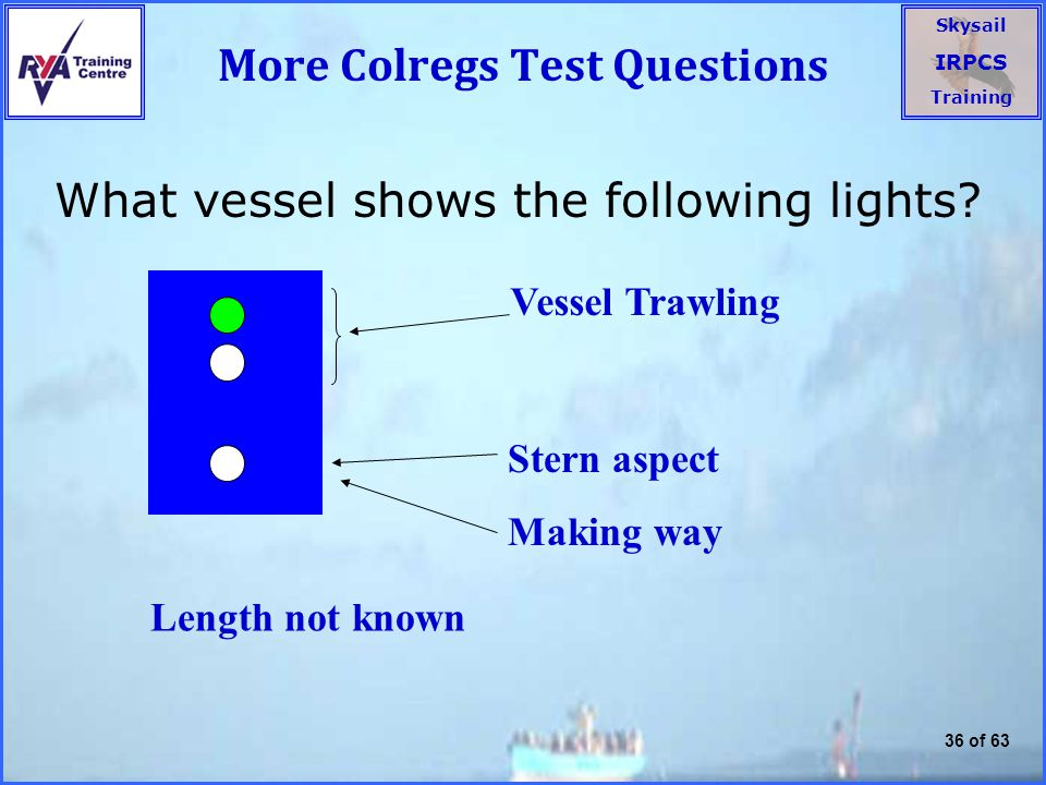 Skysail IRPCS Training 36 of 63 More Colregs Test Questions What vessel shows the following lights.
