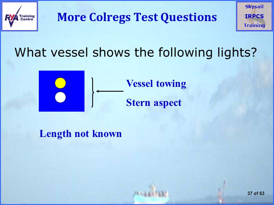 Skysail IRPCS Training 37 of 63 More Colregs Test Questions What vessel shows the following lights.