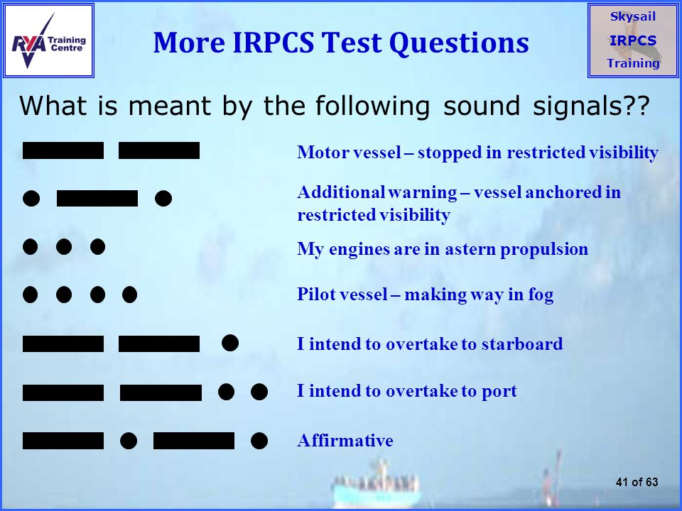 Skysail IRPCS Training 41 of 63 More IRPCS Test Questions What is meant by the following sound signals?.