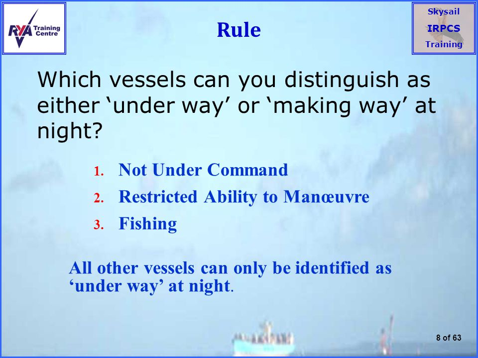 Skysail IRPCS Training 8 of 63 Rule Which vessels can you distinguish as either 'under way' or 'making way' at night.