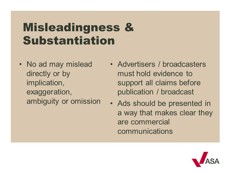 Misleadingness & Substantiation No ad may mislead directly or by implication, exaggeration, ambiguity or omission Advertisers / broadcasters must hold