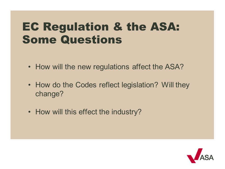 EC Regulation & the ASA: Some Questions How will the new regulations affect the ASA? How do the Codes reflect legislation? Will they change? How will