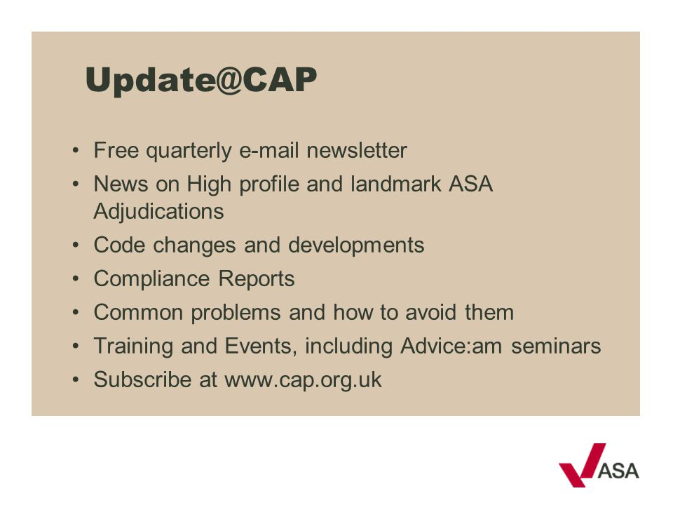 Update@CAP Free quarterly e-mail newsletter News on High profile and landmark ASA Adjudications Code changes and developments Compliance Reports Commo