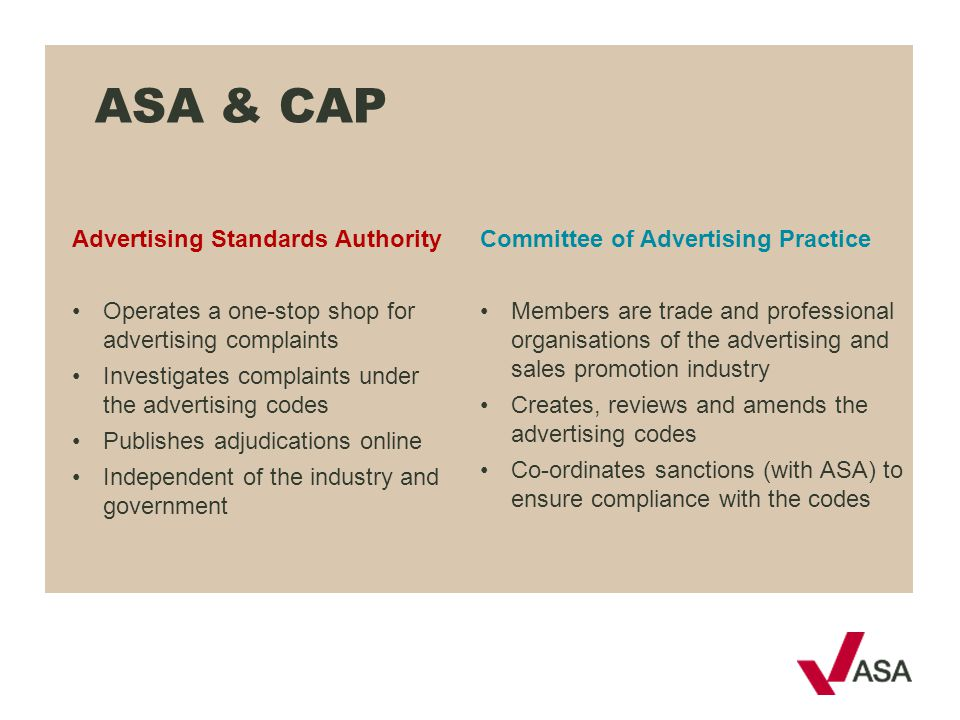 ASA & CAP Advertising Standards Authority Operates a one-stop shop for advertising complaints Investigates complaints under the advertising codes Publ