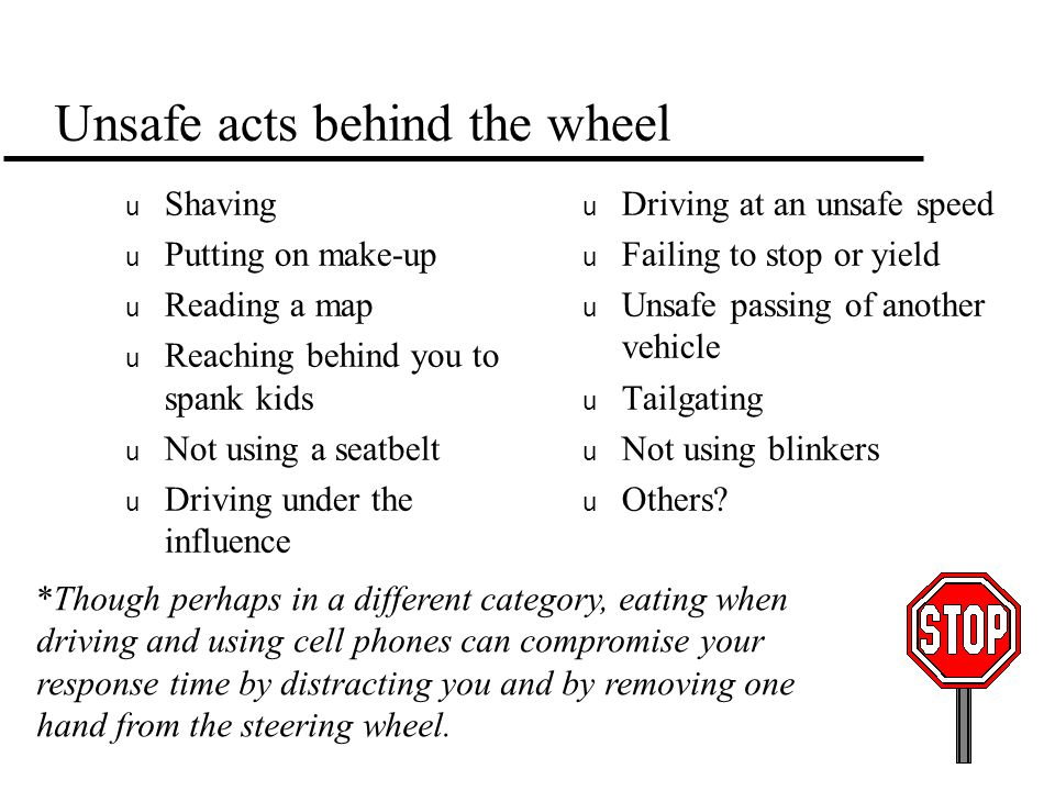 Unsafe acts behind the wheel u Shaving u Putting on make-up u Reading a map u Reaching behind you to spank kids u Not using a seatbelt u Driving under the influence u Driving at an unsafe speed u Failing to stop or yield u Unsafe passing of another vehicle u Tailgating u Not using blinkers u Others.