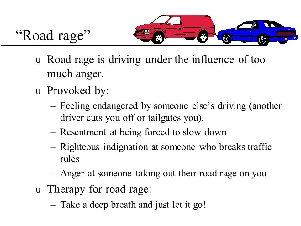 Road rage u Road rage is driving under the influence of too much anger.