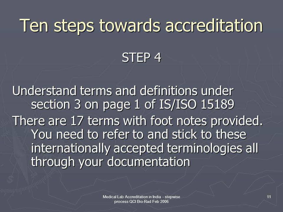 Medical Lab Accreditation in India - stepwise process QCI Bio-Rad Feb 2006 11 Ten steps towards accreditation STEP 4 Understand terms and definitions under section 3 on page 1 of IS/ISO 15189 There are 17 terms with foot notes provided.