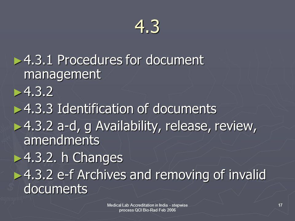 Medical Lab Accreditation in India - stepwise process QCI Bio-Rad Feb 2006 17 4.3 ► 4.3.1 Procedures for document management ► 4.3.2 ► 4.3.3 Identification of documents ► 4.3.2 a-d, g Availability, release, review, amendments ► 4.3.2.