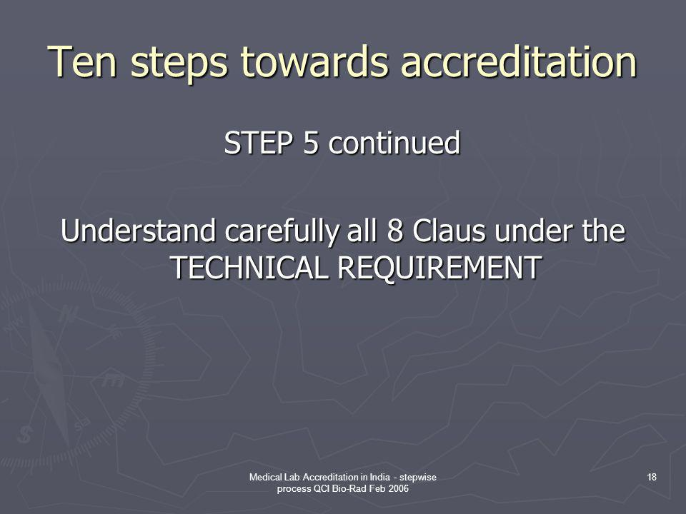 Medical Lab Accreditation in India - stepwise process QCI Bio-Rad Feb 2006 18 Ten steps towards accreditation STEP 5 continued Understand carefully all 8 Claus under the TECHNICAL REQUIREMENT