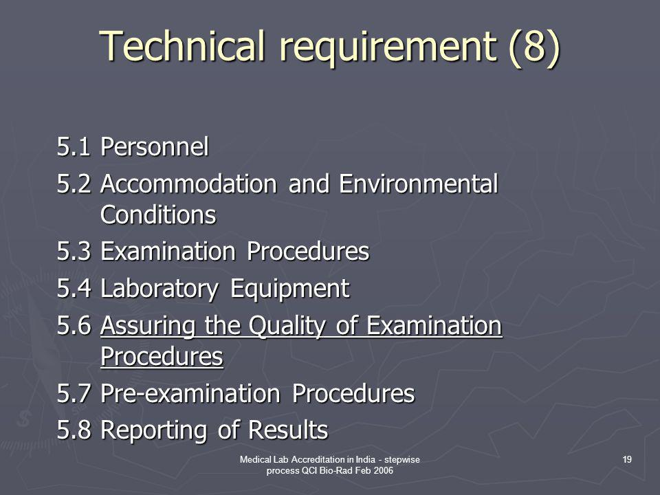 Medical Lab Accreditation in India - stepwise process QCI Bio-Rad Feb 2006 19 Technical requirement (8) Technical requirement (8) 5.1Personnel 5.2Accommodation and Environmental Conditions 5.3Examination Procedures 5.4Laboratory Equipment 5.6Assuring the Quality of Examination Procedures 5.7Pre-examination Procedures 5.8Reporting of Results