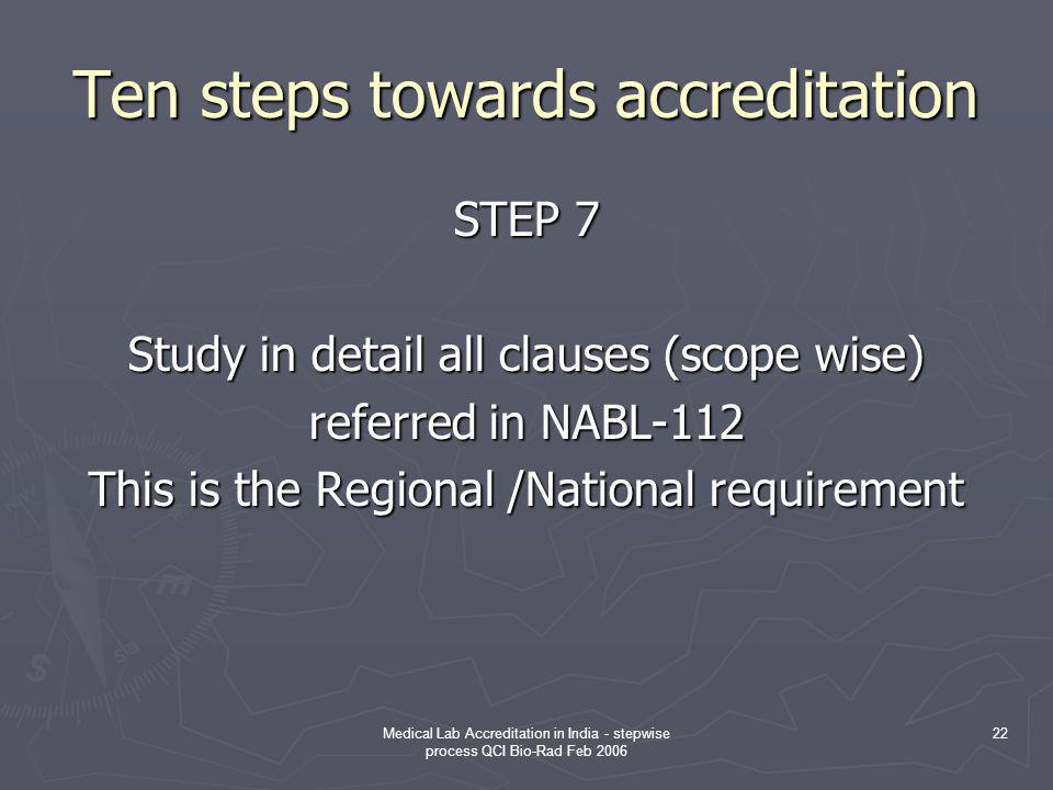 Medical Lab Accreditation in India - stepwise process QCI Bio-Rad Feb 2006 22 Ten steps towards accreditation STEP 7 Study in detail all clauses (scope wise) referred in NABL-112 This is the Regional /National requirement