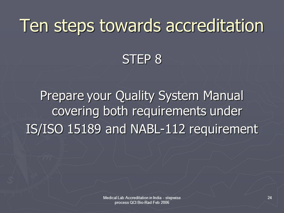 Medical Lab Accreditation in India - stepwise process QCI Bio-Rad Feb 2006 24 Ten steps towards accreditation STEP 8 Prepare your Quality System Manual covering both requirements under IS/ISO 15189 and NABL-112 requirement