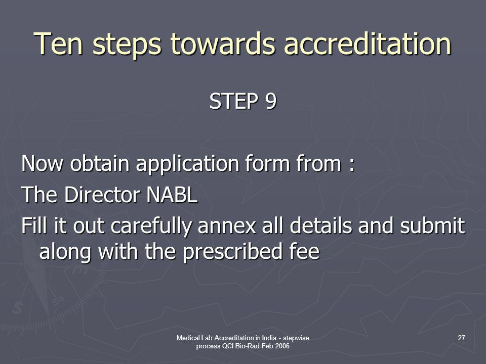 Medical Lab Accreditation in India - stepwise process QCI Bio-Rad Feb 2006 27 Ten steps towards accreditation STEP 9 Now obtain application form from : The Director NABL Fill it out carefully annex all details and submit along with the prescribed fee