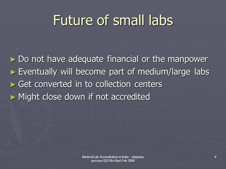 Medical Lab Accreditation in India - stepwise process QCI Bio-Rad Feb 2006 6 Future of small labs ► Do not have adequate financial or the manpower ► E