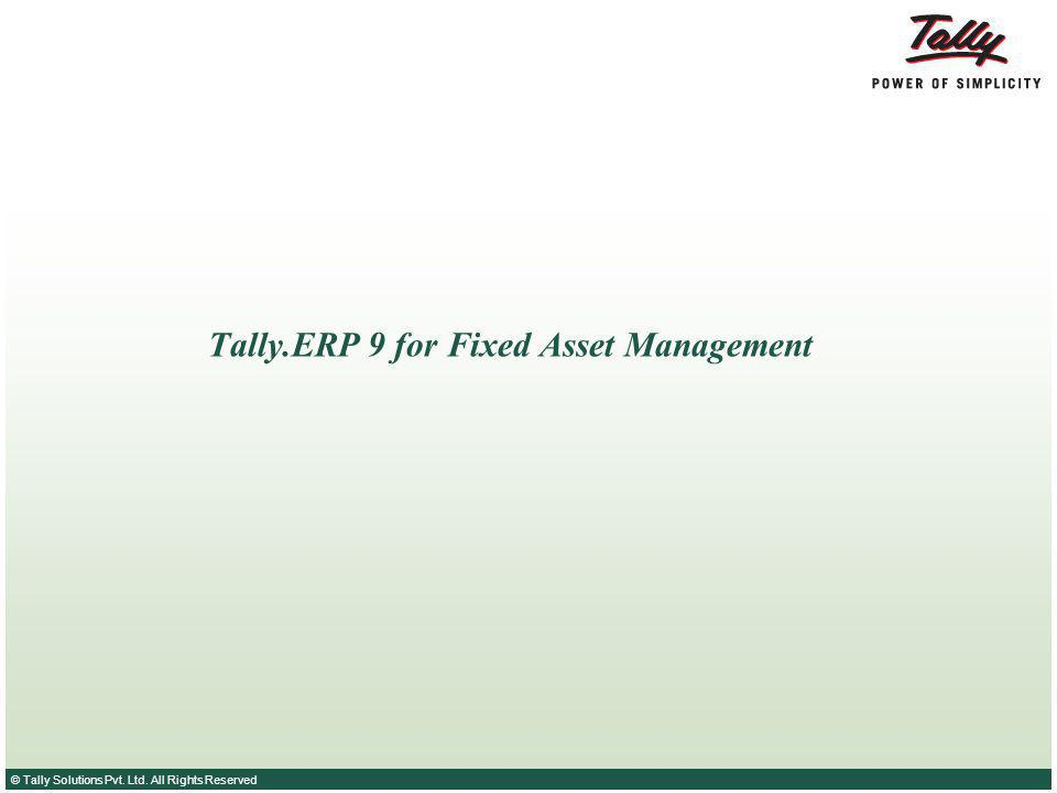 © Tally Solutions Pvt. Ltd. All Rights Reserved Tally.ERP 9 for Fixed Asset Management