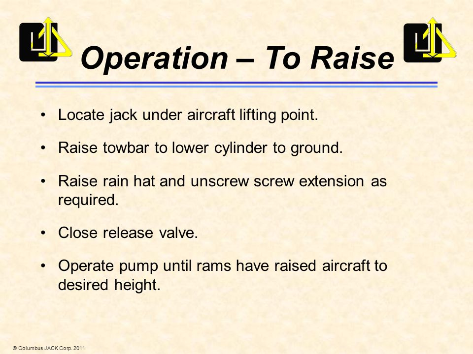 © Columbus JACK Corp. 2011 Operation – To Raise Locate jack under aircraft lifting point.