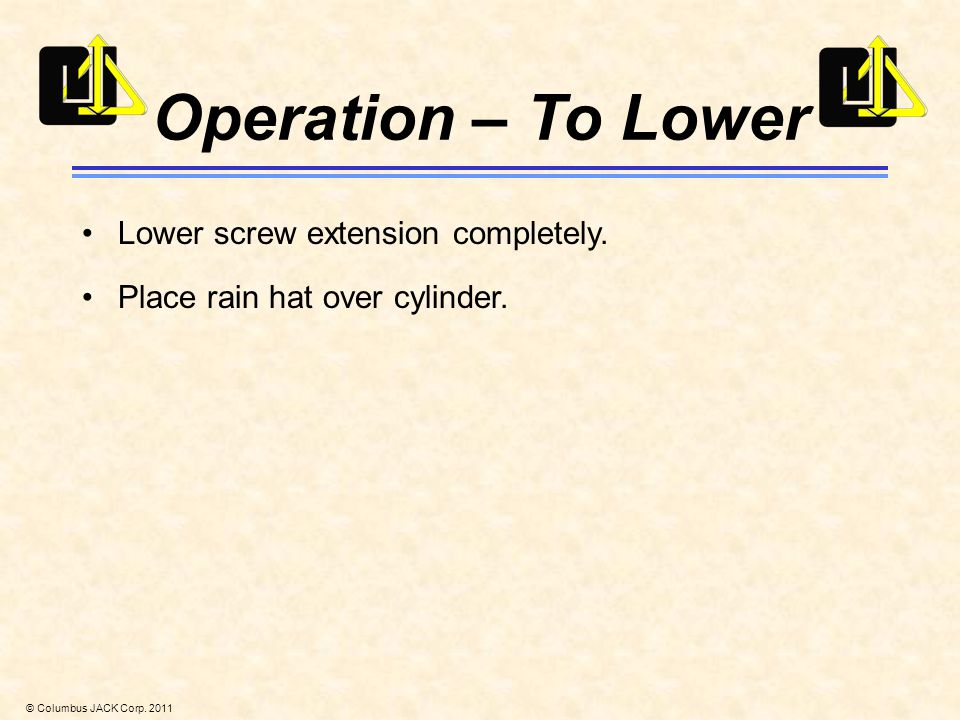 © Columbus JACK Corp. 2011 Operation – To Lower Lower screw extension completely.