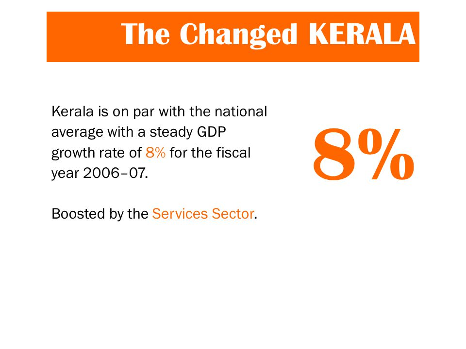 The Changed KERALA Kerala is on par with the national average with a steady GDP growth rate of 8% for the fiscal year 2006–07.
