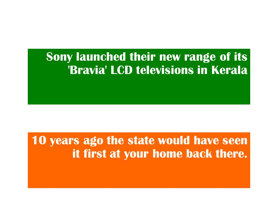 Sony launched their new range of its Bravia LCD televisions in Kerala 10 years ago the state would have seen it first at your home back there.