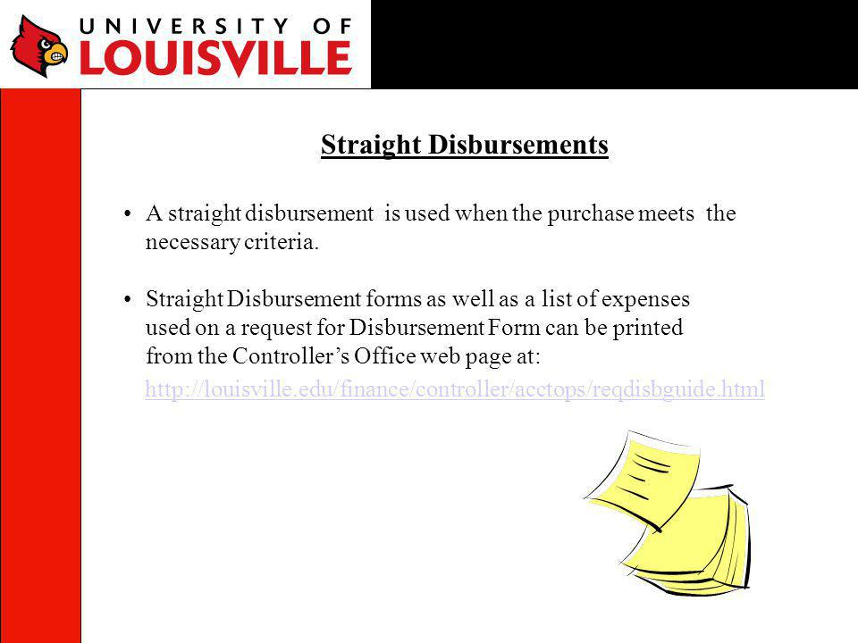 A straight disbursement is used when the purchase meets the necessary criteria. Straight Disbursement forms as well as a list of expenses used on a re