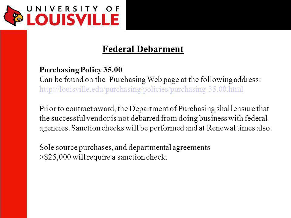 Federal Debarment Purchasing Policy 35.00 Can be found on the Purchasing Web page at the following address: http://louisville.edu/purchasing/policies/