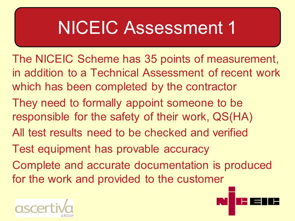 NICEIC Assessment 1 The NICEIC Scheme has 35 points of measurement, in addition to a Technical Assessment of recent work which has been completed by the contractor They need to formally appoint someone to be responsible for the safety of their work, QS(HA) All test results need to be checked and verified Test equipment has provable accuracy Complete and accurate documentation is produced for the work and provided to the customer
