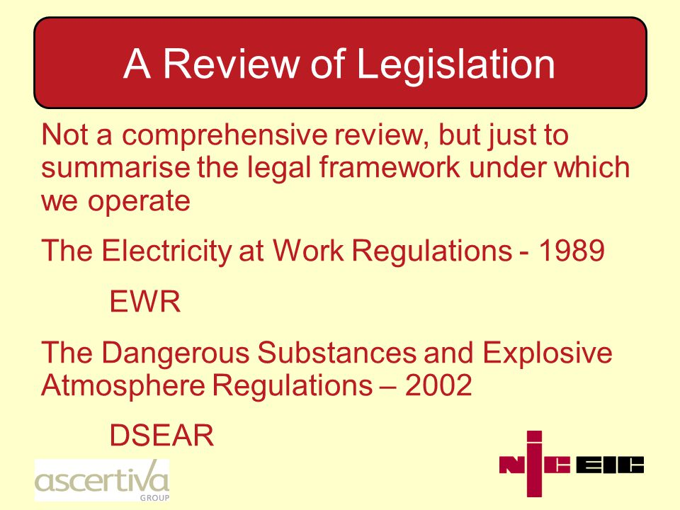 A Review of Legislation Not a comprehensive review, but just to summarise the legal framework under which we operate The Electricity at Work Regulations - 1989 EWR The Dangerous Substances and Explosive Atmosphere Regulations – 2002 DSEAR