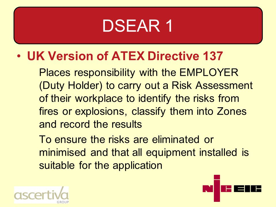 DSEAR 1 UK Version of ATEX Directive 137 Places responsibility with the EMPLOYER (Duty Holder) to carry out a Risk Assessment of their workplace to identify the risks from fires or explosions, classify them into Zones and record the results To ensure the risks are eliminated or minimised and that all equipment installed is suitable for the application