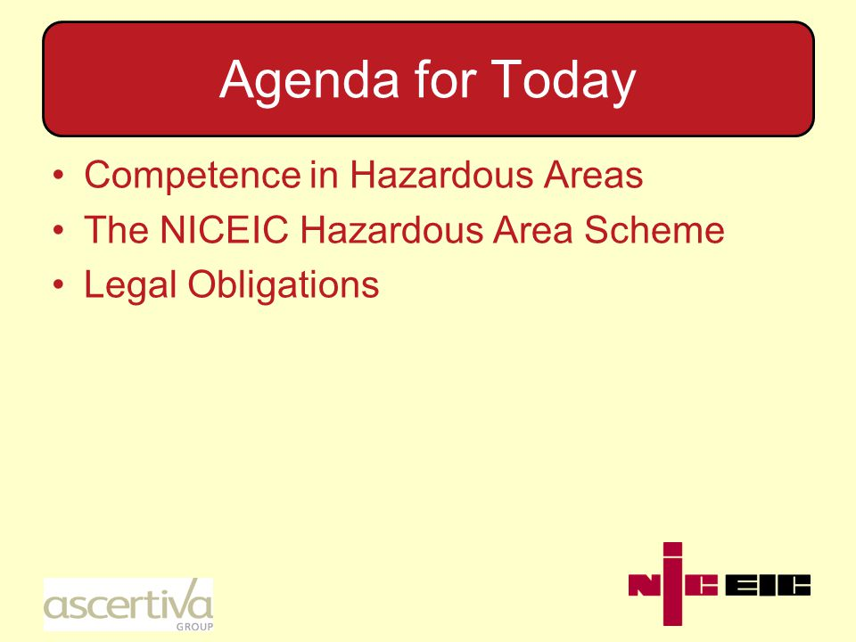 Agenda for Today Competence in Hazardous Areas The NICEIC Hazardous Area Scheme Legal Obligations